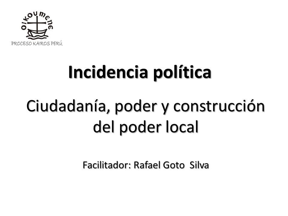 Incidencia política Ciudadanía, poder y construcción del poder local Facilitador: Rafael Goto Silva.