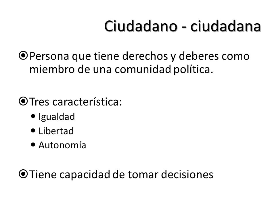 Ciudadano - ciudadana Persona que tiene derechos y deberes como miembro de una comunidad política. Tres característica: