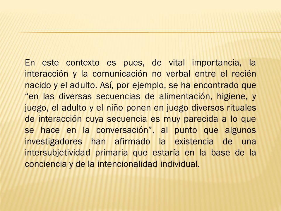 En este contexto es pues, de vital importancia, la interacción y la comunicación no verbal entre el recién nacido y el adulto.