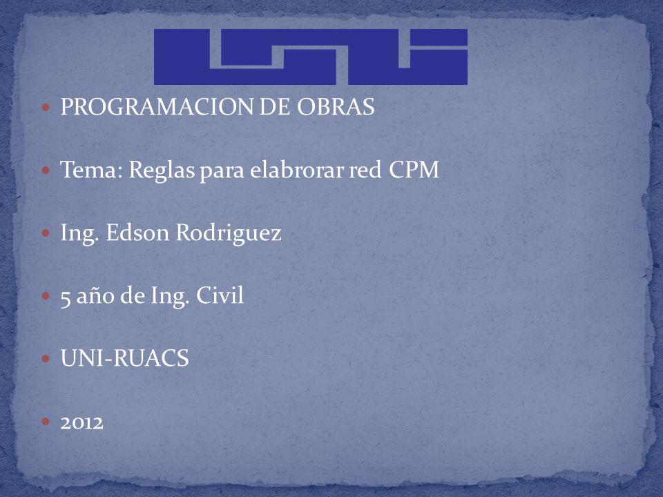 PROGRAMACION DE OBRAS Tema: Reglas para elabrorar red CPM. Ing. Edson Rodriguez. 5 año de Ing. Civil.