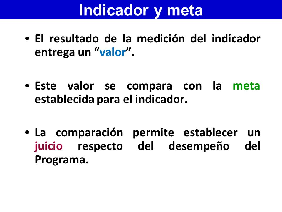 Indicador y meta El resultado de la medición del indicador entrega un valor . Este valor se compara con la meta establecida para el indicador.