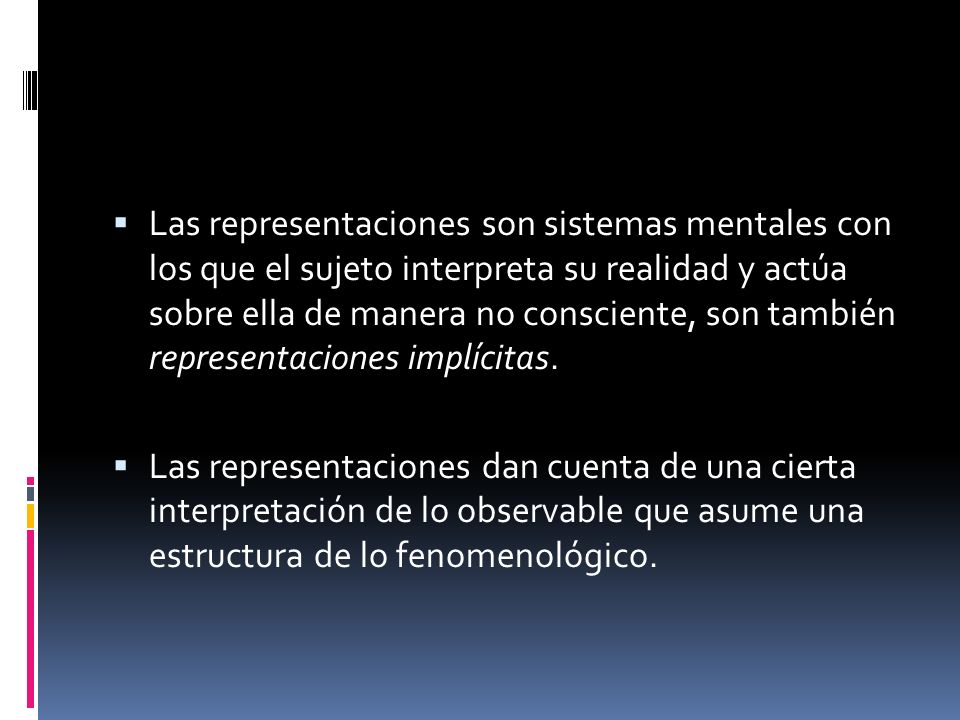 Las representaciones son sistemas mentales con los que el sujeto interpreta su realidad y actúa sobre ella de manera no consciente, son también representaciones implícitas.