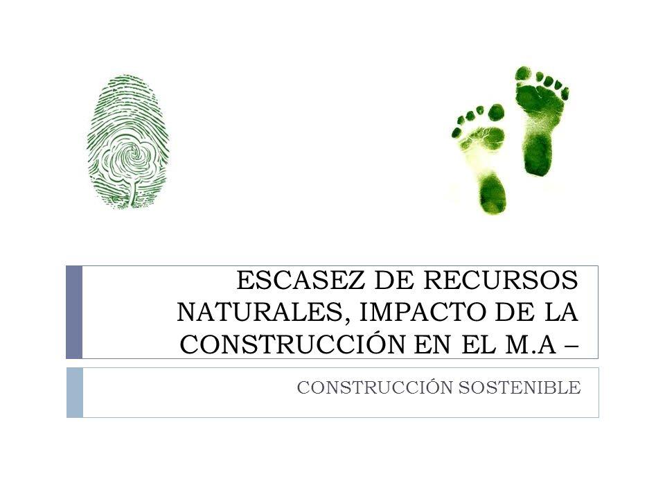 ESCASEZ DE RECURSOS NATURALES, IMPACTO DE LA CONSTRUCCIÓN EN EL M.A –