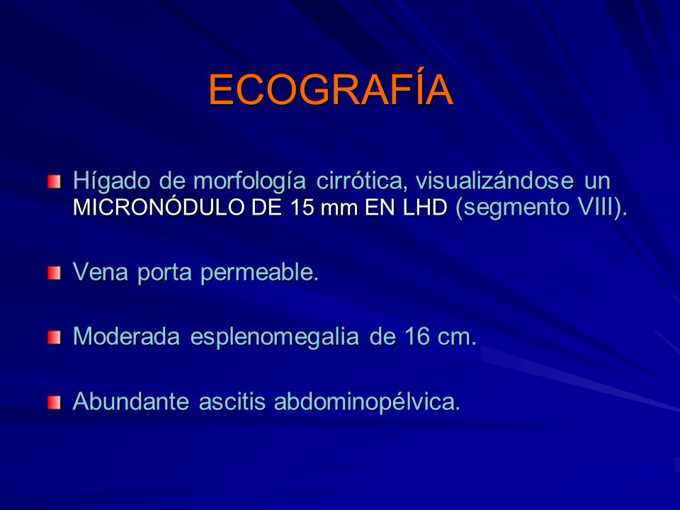 ECOGRAFÍA Hígado de morfología cirrótica, visualizándose un MICRONÓDULO DE 15 mm EN LHD (segmento VIII).