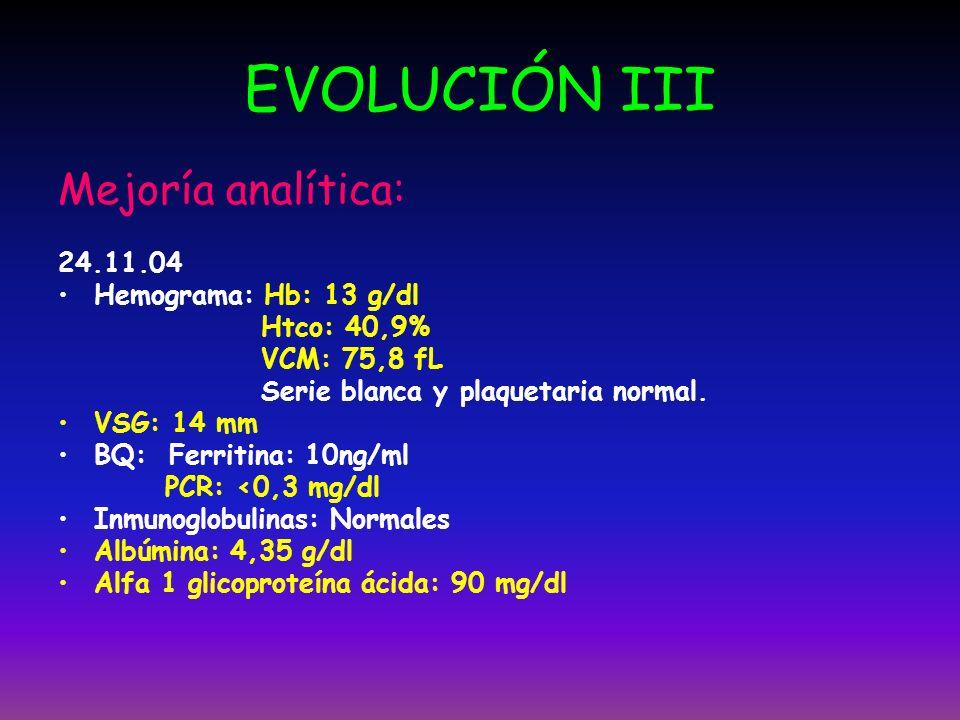 EVOLUCIÓN III Mejoría analítica: 24.11.04 Hemograma: Hb: 13 g/dl