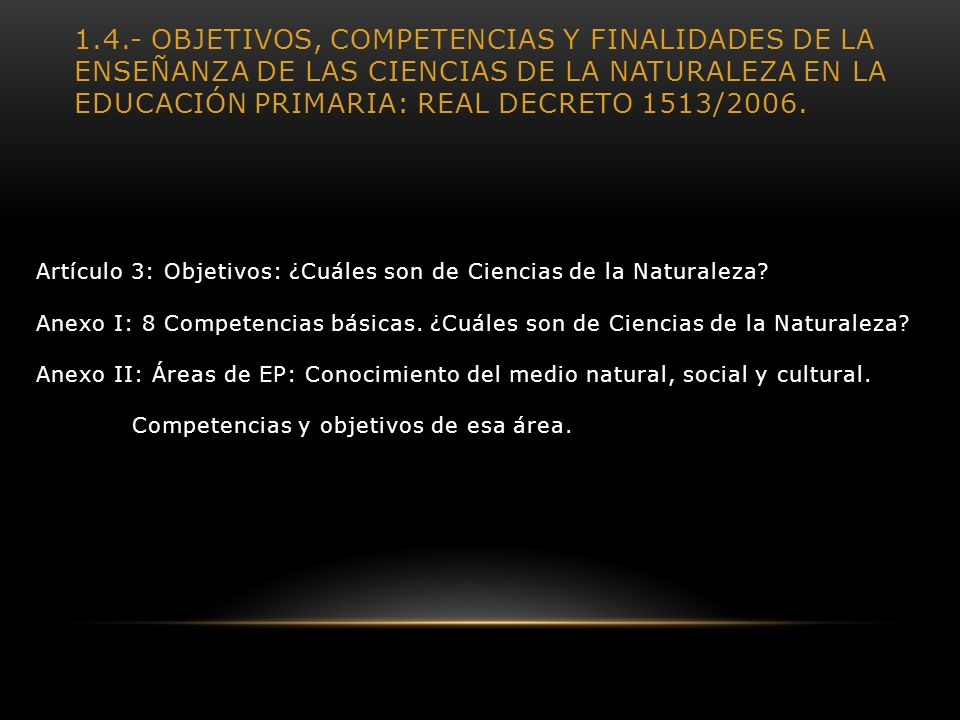 1.4.- Objetivos, competencias y finalidades de la enseñanza de las Ciencias de la Naturaleza en la Educación primaria: Real Decreto 1513/2006.