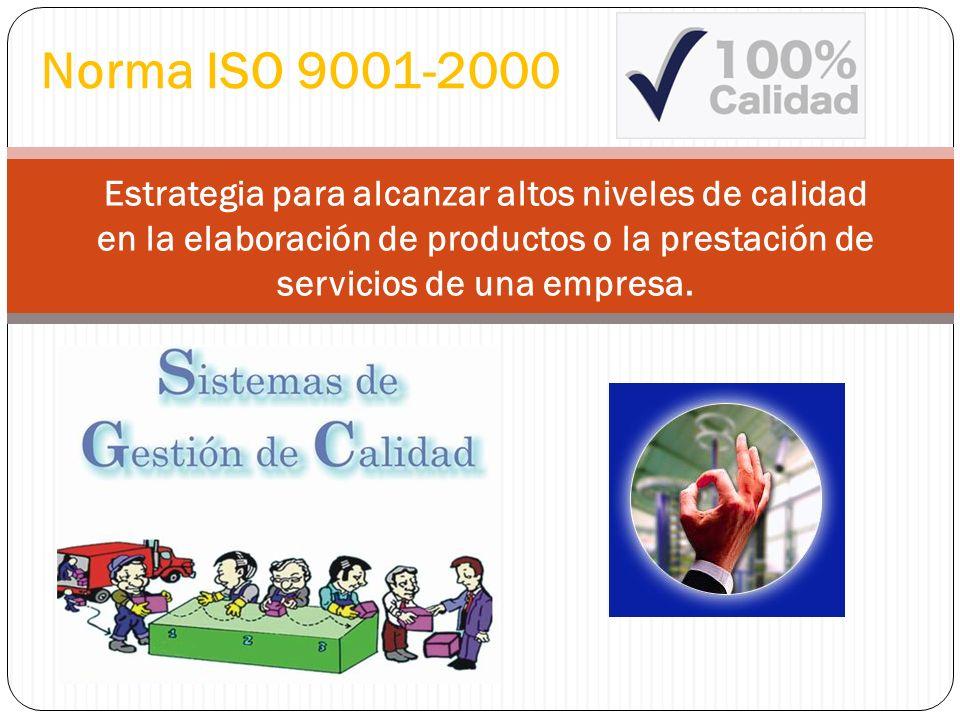 Norma ISO 9001-2000 Estrategia para alcanzar altos niveles de calidad en la elaboración de productos o la prestación de servicios de una empresa.