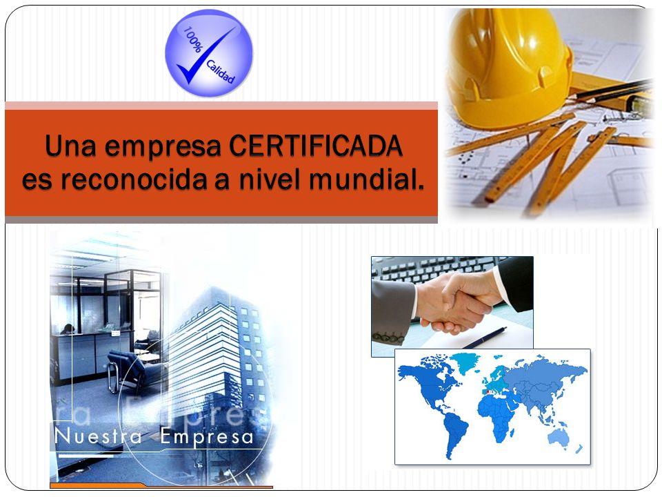 Una empresa CERTIFICADA es reconocida a nivel mundial.