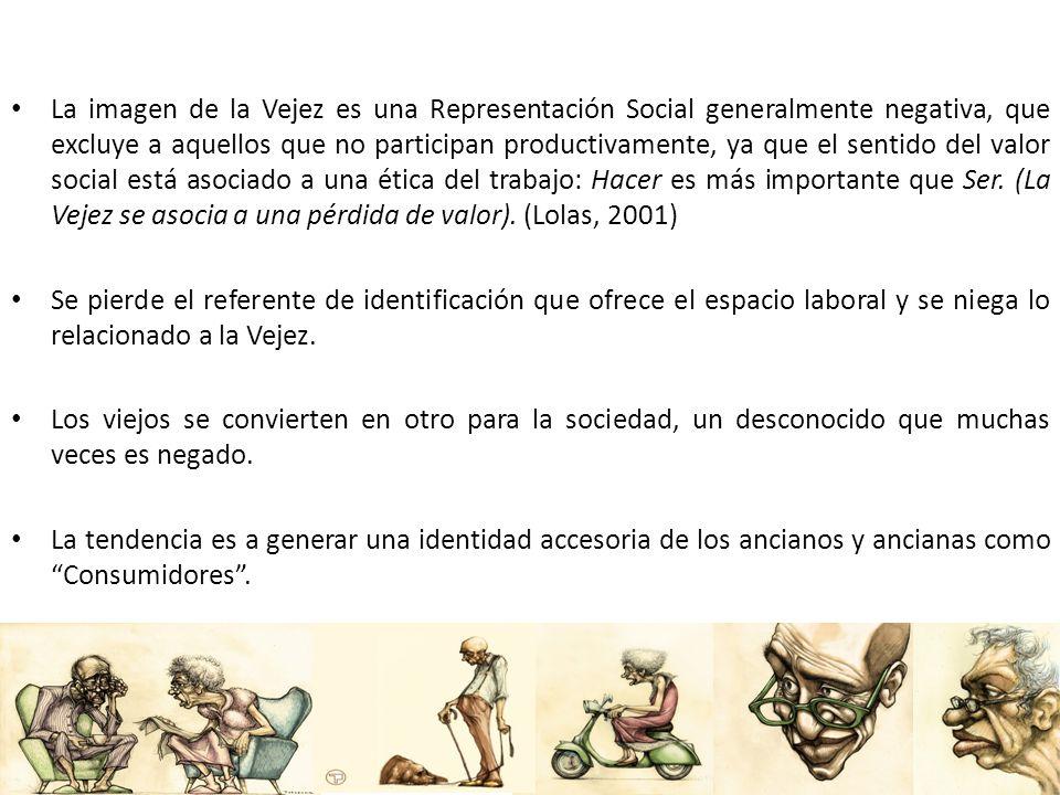 La imagen de la Vejez es una Representación Social generalmente negativa, que excluye a aquellos que no participan productivamente, ya que el sentido del valor social está asociado a una ética del trabajo: Hacer es más importante que Ser. (La Vejez se asocia a una pérdida de valor). (Lolas, 2001)