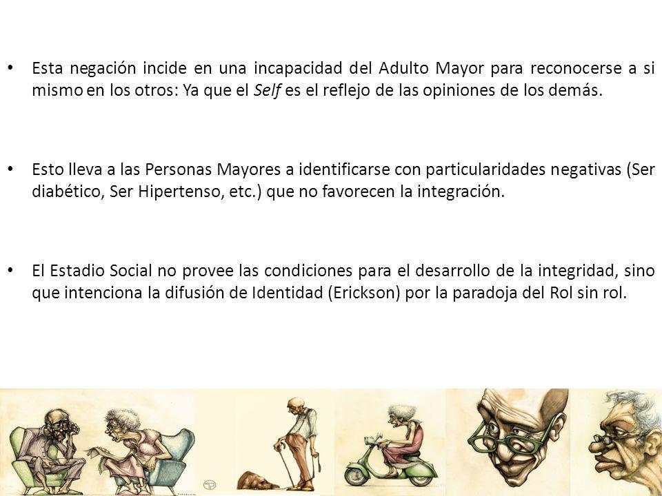 Esta negación incide en una incapacidad del Adulto Mayor para reconocerse a si mismo en los otros: Ya que el Self es el reflejo de las opiniones de los demás.