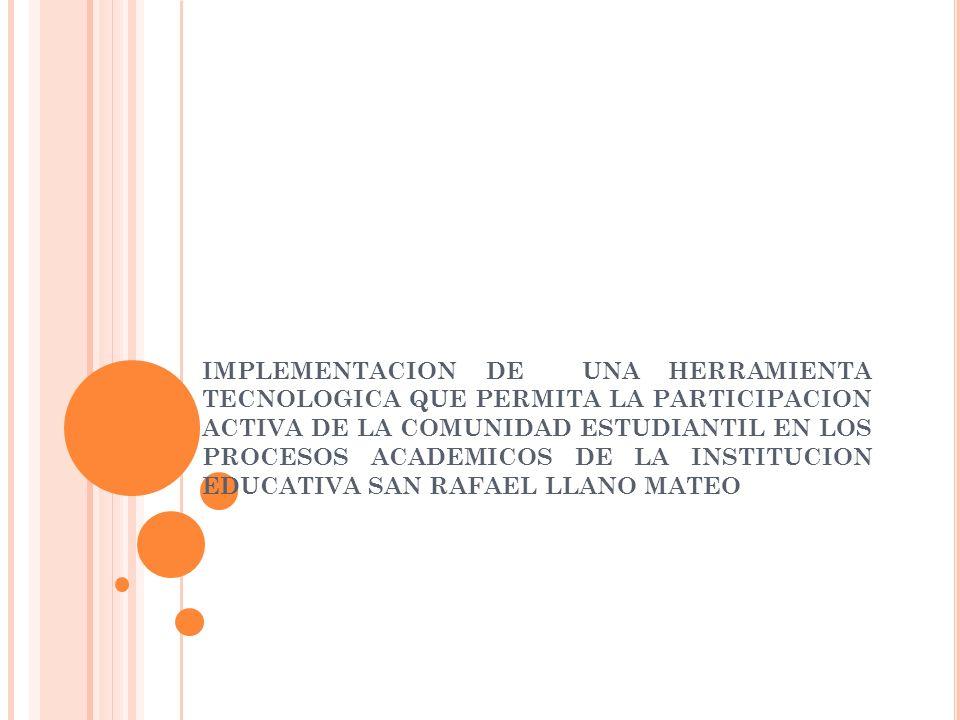 IMPLEMENTACION DE UNA HERRAMIENTA TECNOLOGICA QUE PERMITA LA PARTICIPACION ACTIVA DE LA COMUNIDAD ESTUDIANTIL EN LOS PROCESOS ACADEMICOS DE LA INSTITUCION EDUCATIVA SAN RAFAEL LLANO MATEO