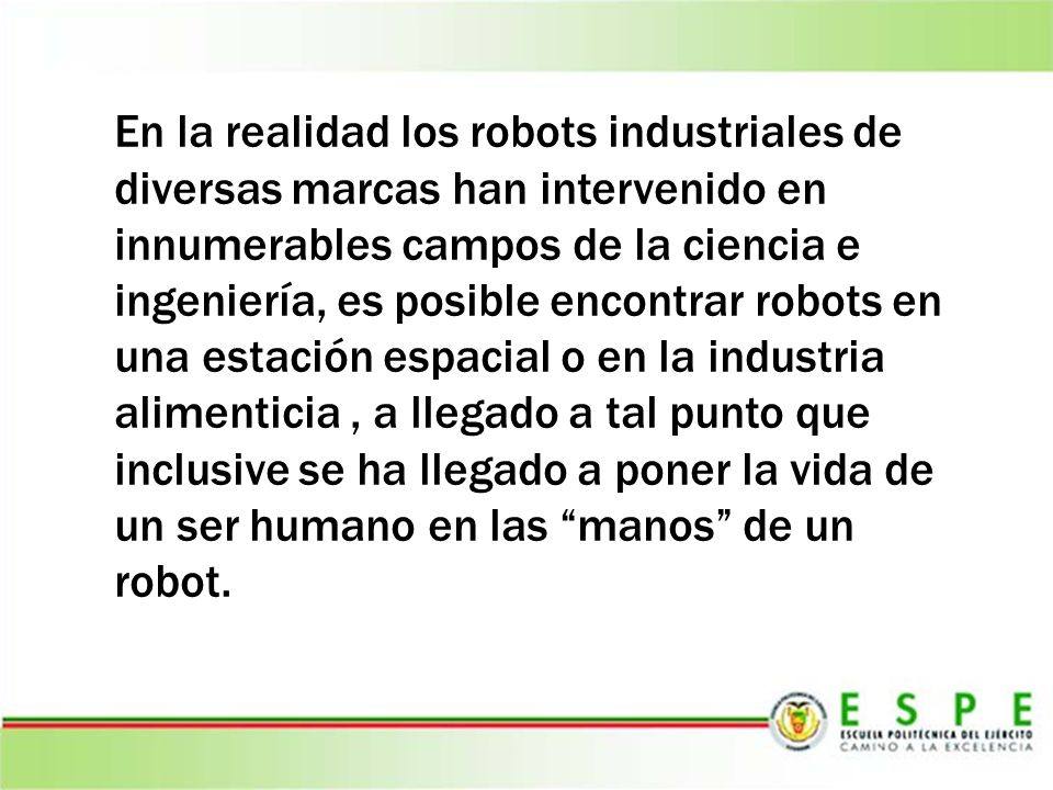 En la realidad los robots industriales de diversas marcas han intervenido en innumerables campos de la ciencia e ingeniería, es posible encontrar robots en una estación espacial o en la industria alimenticia , a llegado a tal punto que inclusive se ha llegado a poner la vida de un ser humano en las manos de un robot.