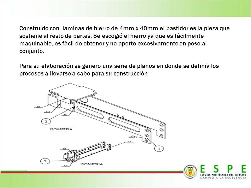 Construido con laminas de hierro de 4mm x 40mm el bastidor es la pieza que sostiene al resto de partes. Se escogió el hierro ya que es fácilmente maquinable, es fácil de obtener y no aporte excesivamente en peso al conjunto.