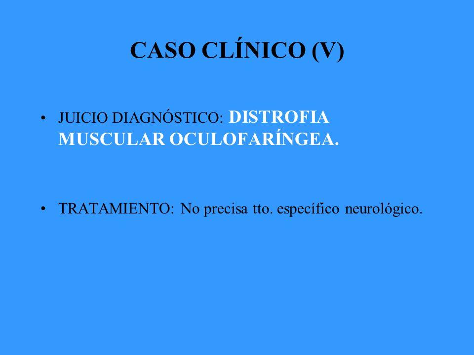 CASO CLÍNICO (V) JUICIO DIAGNÓSTICO: DISTROFIA MUSCULAR OCULOFARÍNGEA.