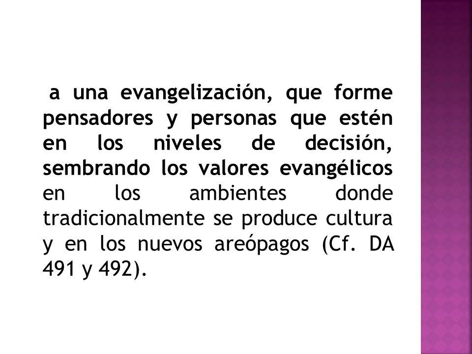 a una evangelización, que forme pensadores y personas que estén en los niveles de decisión, sembrando los valores evangélicos en los ambientes donde tradicionalmente se produce cultura y en los nuevos areópagos (Cf.