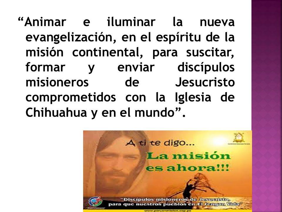 Animar e iluminar la nueva evangelización, en el espíritu de la misión continental, para suscitar, formar y enviar discípulos misioneros de Jesucristo comprometidos con la Iglesia de Chihuahua y en el mundo .