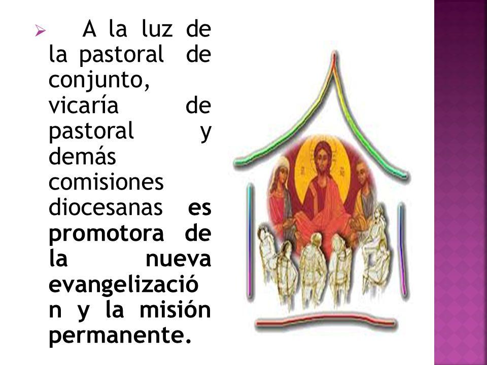 A la luz de la pastoral de conjunto, vicaría de pastoral y demás comisiones diocesanas es promotora de la nueva evangelizació n y la misión permanente.