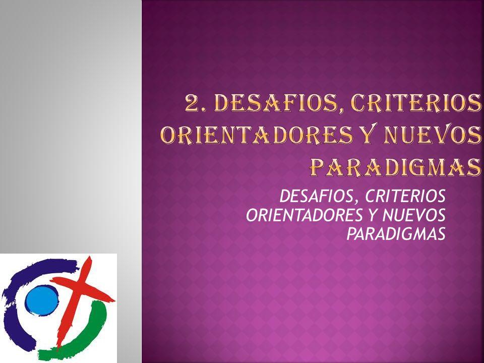 2. DESAFIOS, CRITERIOS ORIENTADORES Y NUEVOS PARADIGMAS