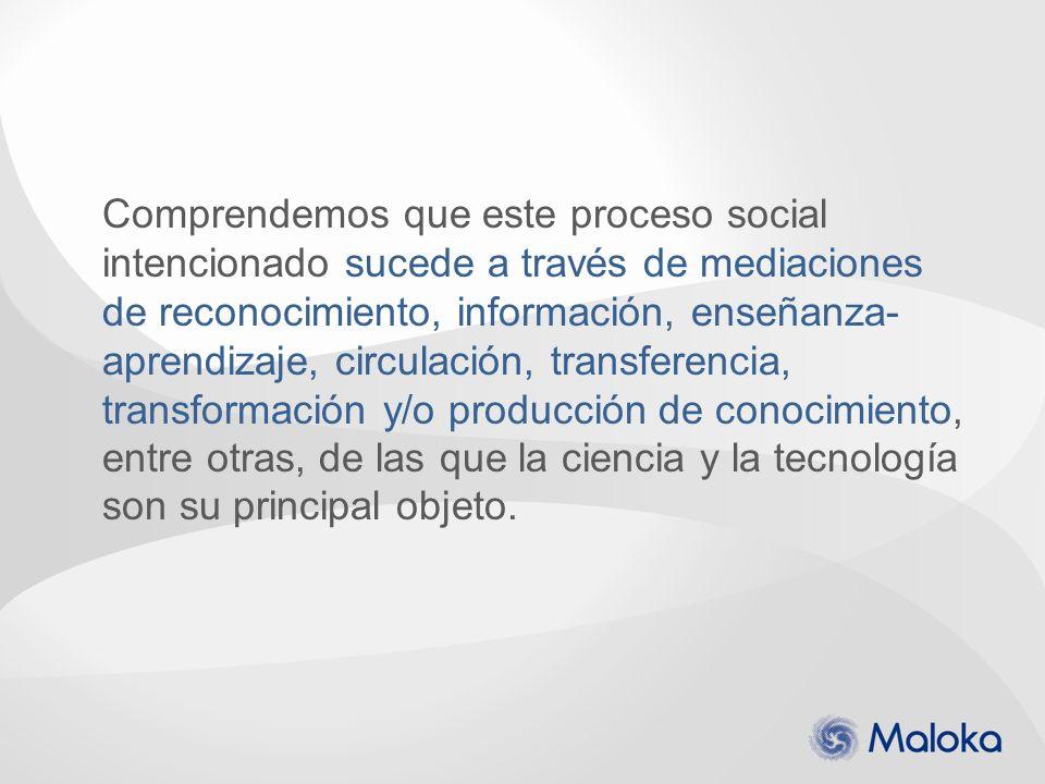 Comprendemos que este proceso social intencionado sucede a través de mediaciones de reconocimiento, información, enseñanza-aprendizaje, circulación, transferencia, transformación y/o producción de conocimiento, entre otras, de las que la ciencia y la tecnología son su principal objeto.