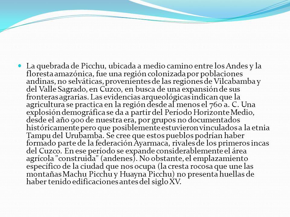 La quebrada de Picchu, ubicada a medio camino entre los Andes y la floresta amazónica, fue una región colonizada por poblaciones andinas, no selváticas, provenientes de las regiones de Vilcabamba y del Valle Sagrado, en Cuzco, en busca de una expansión de sus fronteras agrarias.
