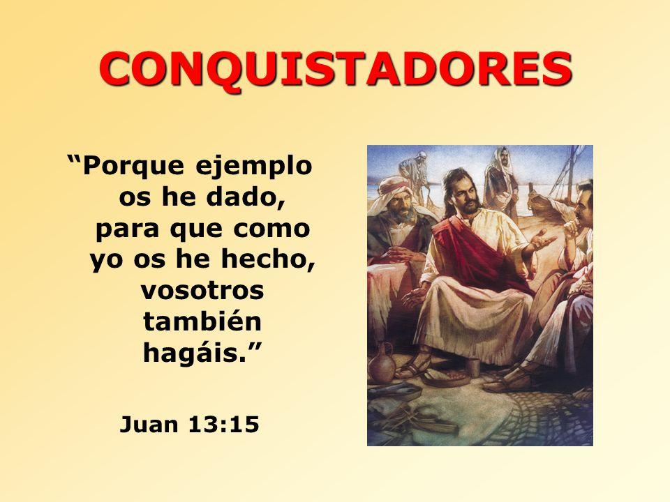 CONQUISTADORES Porque ejemplo os he dado, para que como yo os he hecho, vosotros también hagáis. Juan 13:15.