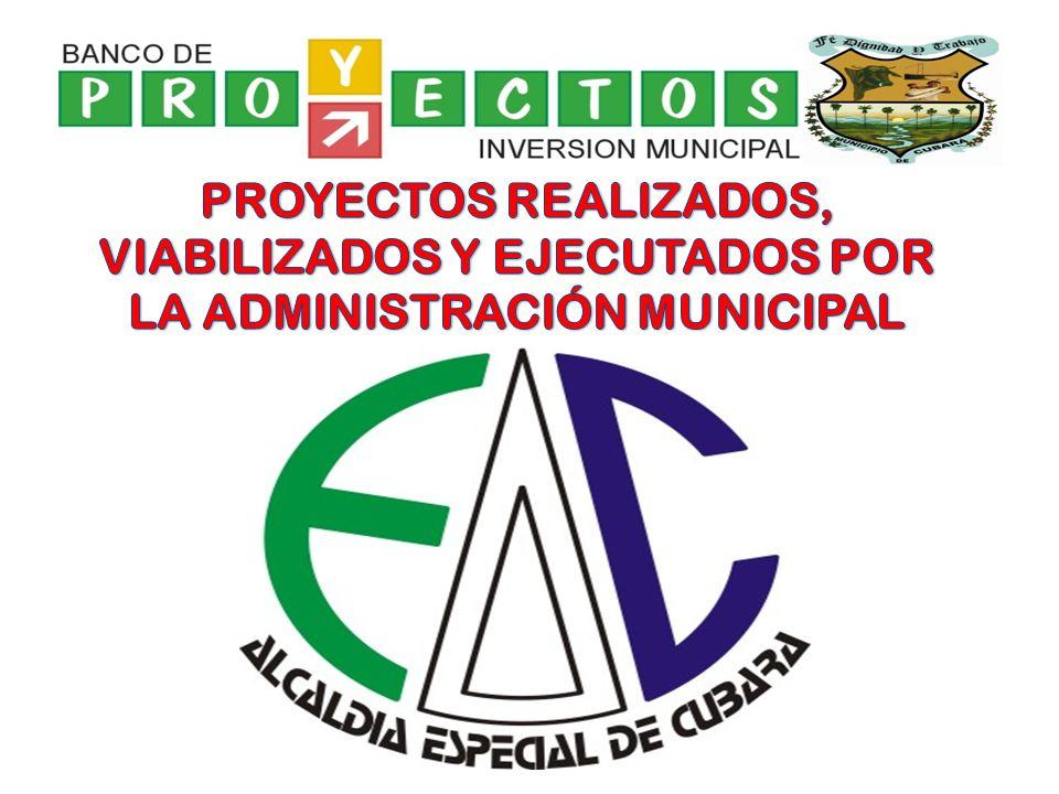 PROYECTOS REALIZADOS, VIABILIZADOS Y EJECUTADOS POR LA ADMINISTRACIÓN MUNICIPAL