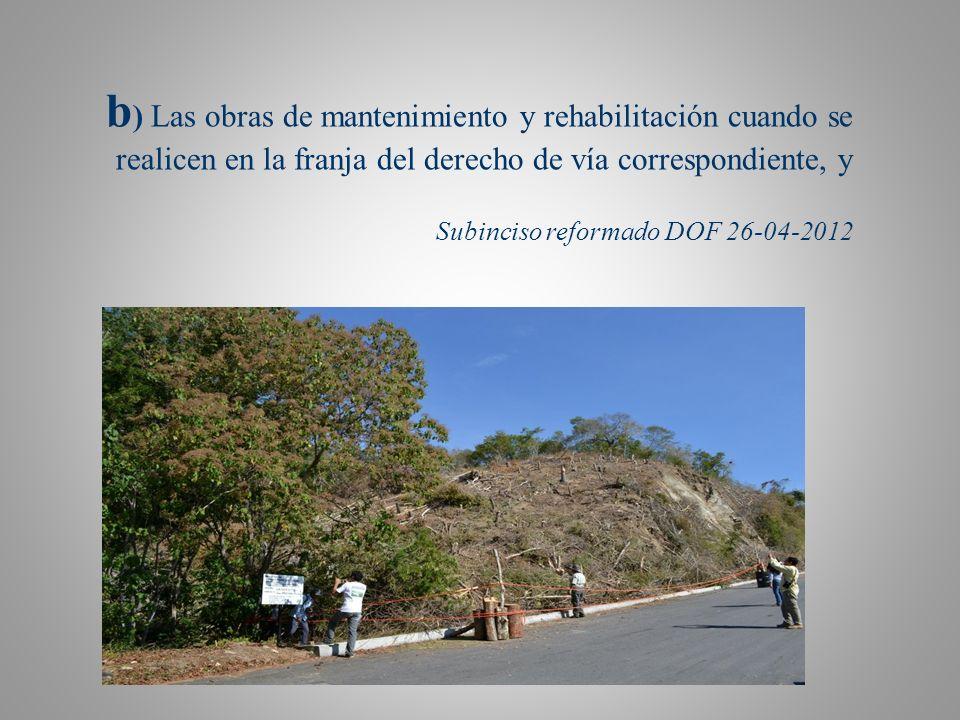 b) Las obras de mantenimiento y rehabilitación cuando se realicen en la franja del derecho de vía correspondiente, y