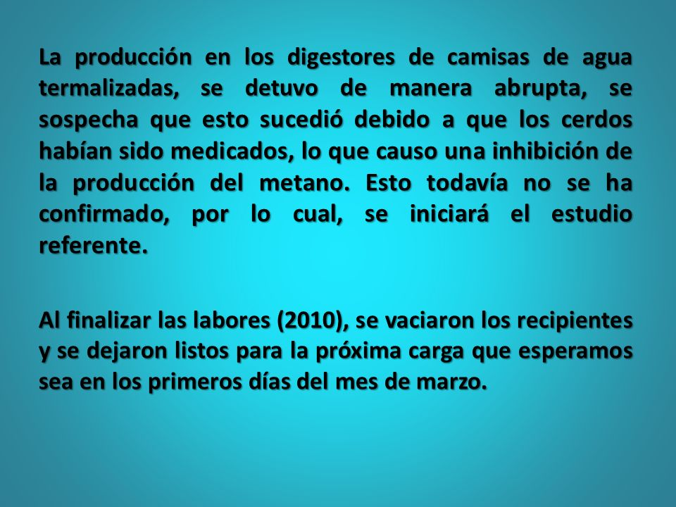 La producción en los digestores de camisas de agua termalizadas, se detuvo de manera abrupta, se sospecha que esto sucedió debido a que los cerdos habían sido medicados, lo que causo una inhibición de la producción del metano. Esto todavía no se ha confirmado, por lo cual, se iniciará el estudio referente.