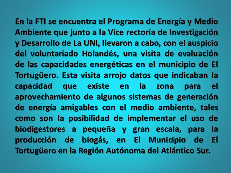 En la FTI se encuentra el Programa de Energía y Medio Ambiente que junto a la Vice rectoría de Investigación y Desarrollo de La UNI, llevaron a cabo, con el auspicio del voluntariado Holandés, una visita de evaluación de las capacidades energéticas en el municipio de El Tortugüero.