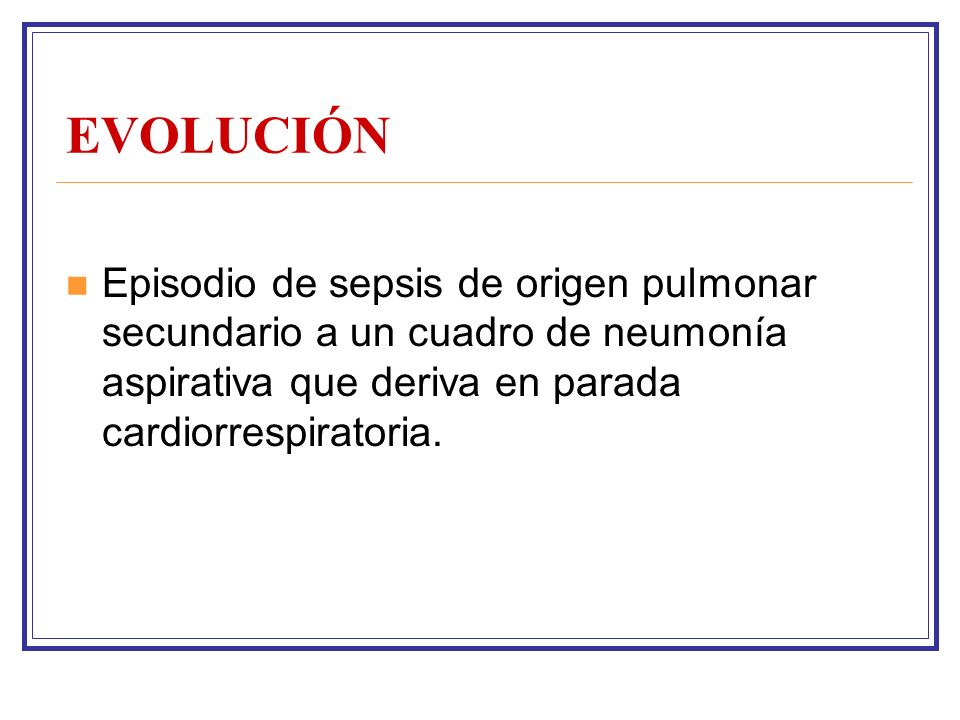 EVOLUCIÓN Episodio de sepsis de origen pulmonar secundario a un cuadro de neumonía aspirativa que deriva en parada cardiorrespiratoria.