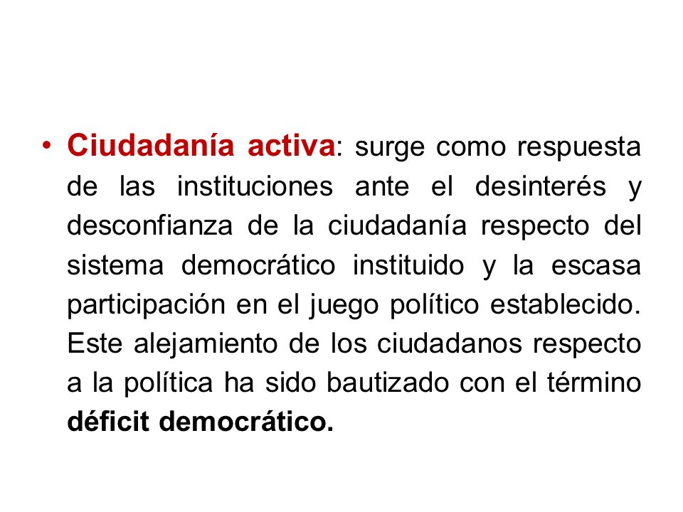 Ciudadanía activa: surge como respuesta de las instituciones ante el desinterés y desconfianza de la ciudadanía respecto del sistema democrático instituido y la escasa participación en el juego político establecido.