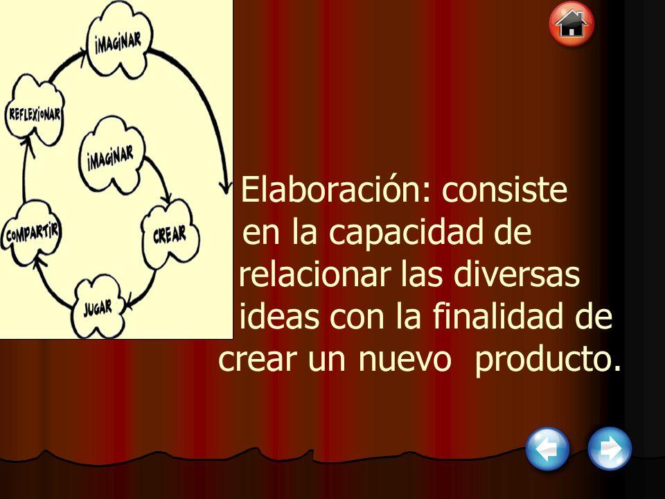 Elaboración: consiste en la capacidad de relacionar las diversas ideas con la finalidad de crear un nuevo producto.