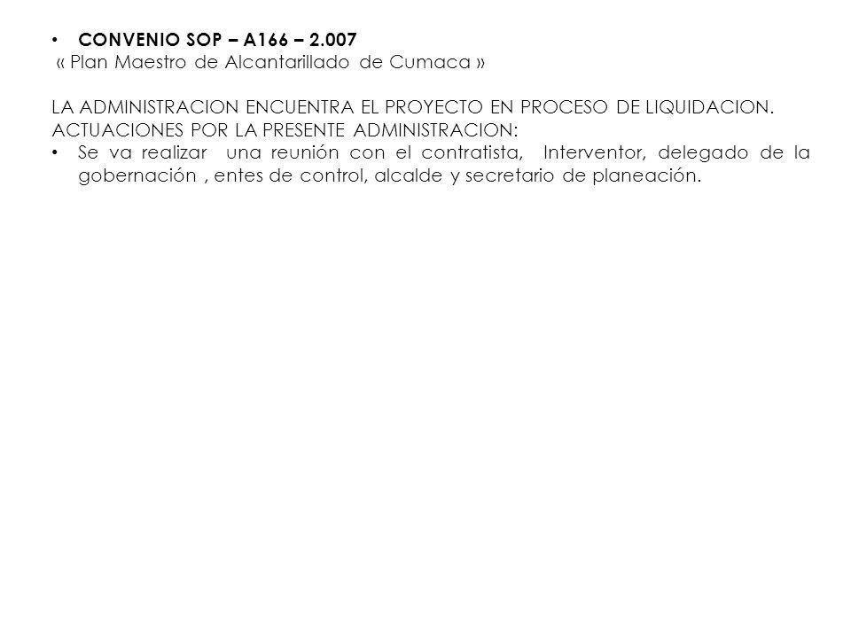 CONVENIO SOP – A166 – 2.007 « Plan Maestro de Alcantarillado de Cumaca » LA ADMINISTRACION ENCUENTRA EL PROYECTO EN PROCESO DE LIQUIDACION.