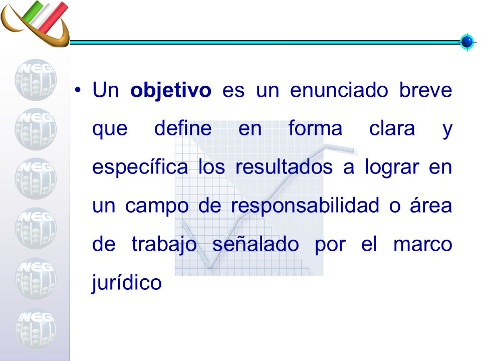 Un objetivo es un enunciado breve que define en forma clara y específica los resultados a lograr en un campo de responsabilidad o área de trabajo señalado por el marco jurídico