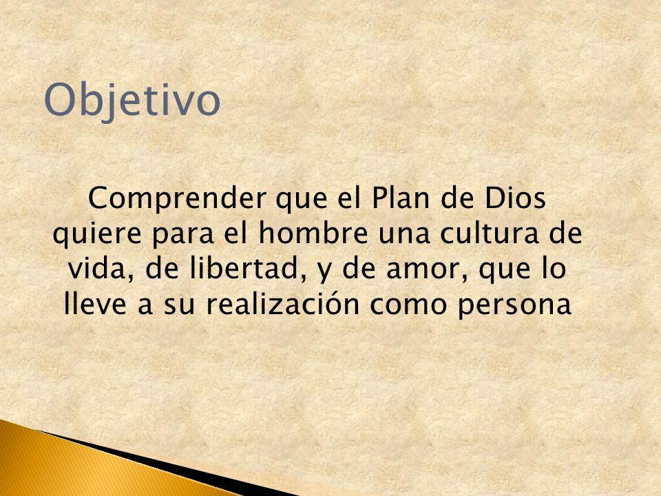 Objetivo Comprender que el Plan de Dios quiere para el hombre una cultura de vida, de libertad, y de amor, que lo lleve a su realización como persona.