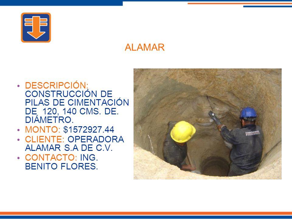 ALAMAR DESCRIPCIÓN: CONSTRUCCIÓN DE PILAS DE CIMENTACIÓN DE 120, 140 CMS. DE. DIÁMETRO. MONTO: $1572927.44.