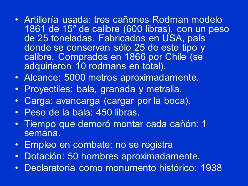 Artillería usada: tres cañones Rodman modelo 1861 de 15″ de calibre (600 libras), con un peso de 25 toneladas. Fabricados en USA, país donde se conservan sólo 25 de este tipo y calibre. Comprados en 1866 por Chile (se adquirieron 10 rodmans en total).