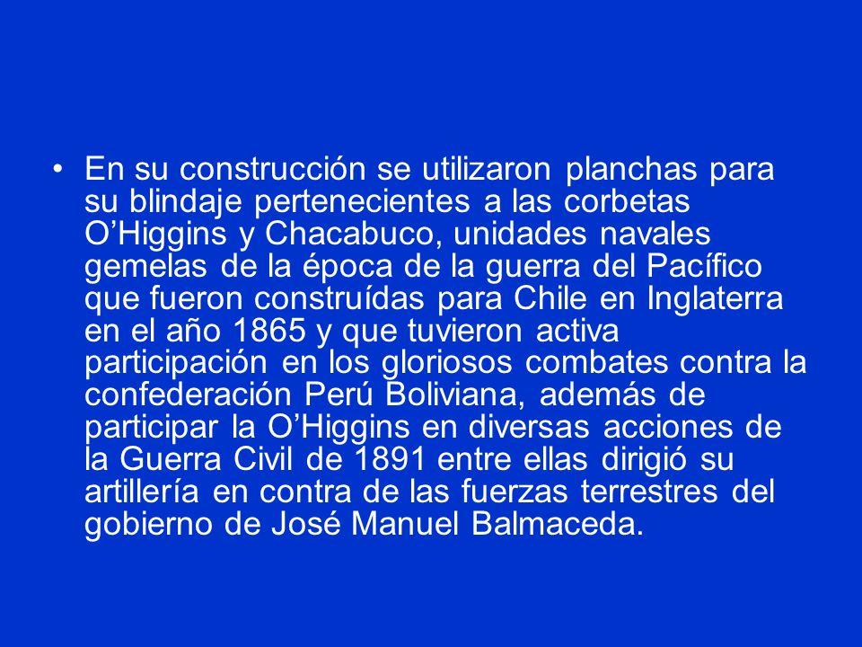 En su construcción se utilizaron planchas para su blindaje pertenecientes a las corbetas O'Higgins y Chacabuco, unidades navales gemelas de la época de la guerra del Pacífico que fueron construídas para Chile en Inglaterra en el año 1865 y que tuvieron activa participación en los gloriosos combates contra la confederación Perú Boliviana, además de participar la O'Higgins en diversas acciones de la Guerra Civil de 1891 entre ellas dirigió su artillería en contra de las fuerzas terrestres del gobierno de José Manuel Balmaceda.