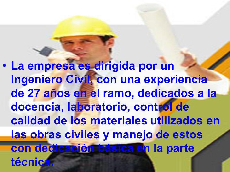 La empresa es dirigida por un Ingeniero Civil, con una experiencia de 27 años en el ramo, dedicados a la docencia, laboratorio, control de calidad de los materiales utilizados en las obras civiles y manejo de estos con dedicación básica en la parte técnica.
