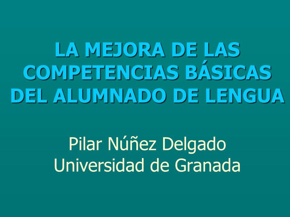 LA MEJORA DE LAS COMPETENCIAS BÁSICAS DEL ALUMNADO DE LENGUA Pilar Núñez Delgado Universidad de Granada