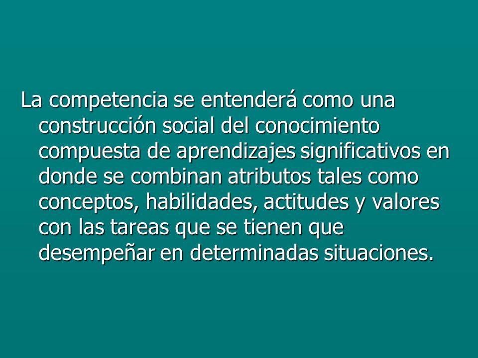 La competencia se entenderá como una construcción social del conocimiento compuesta de aprendizajes significativos en donde se combinan atributos tales como conceptos, habilidades, actitudes y valores con las tareas que se tienen que desempeñar en determinadas situaciones.