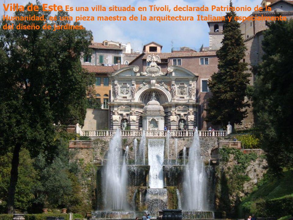Villa de Este Es una villa situada en Tívoli, declarada Patrimonio de la Humanidad, es una pieza maestra de la arquitectura Italiana y especialmente del diseño de jardines.
