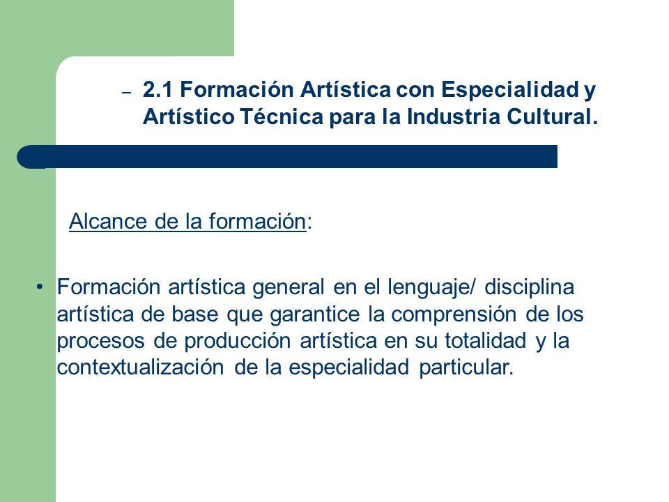 2.1 Formación Artística con Especialidad y Artístico Técnica para la Industria Cultural.