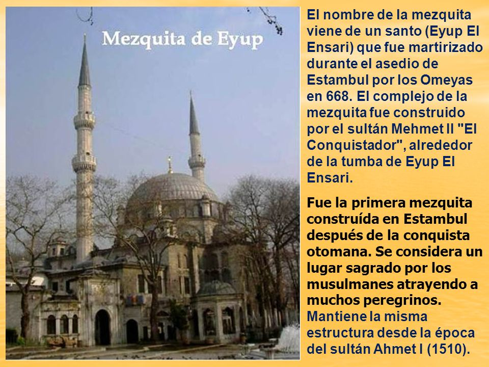El nombre de la mezquita viene de un santo (Eyup El Ensari) que fue martirizado durante el asedio de Estambul por los Omeyas en 668. El complejo de la mezquita fue construido por el sultán Mehmet II El Conquistador , alrededor de la tumba de Eyup El Ensari.