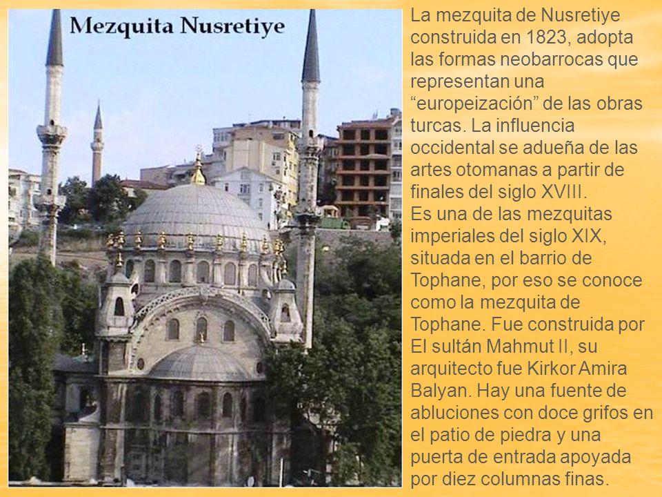 La mezquita de Nusretiye construida en 1823, adopta las formas neobarrocas que representan una europeización de las obras turcas. La influencia occidental se adueña de las artes otomanas a partir de finales del siglo XVIII.