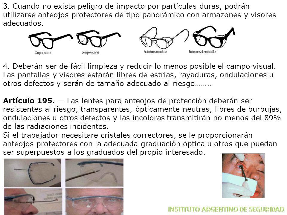 3. Cuando no exista peligro de impacto por partículas duras, podrán utilizarse anteojos protectores de tipo panorámico con armazones y visores adecuados.