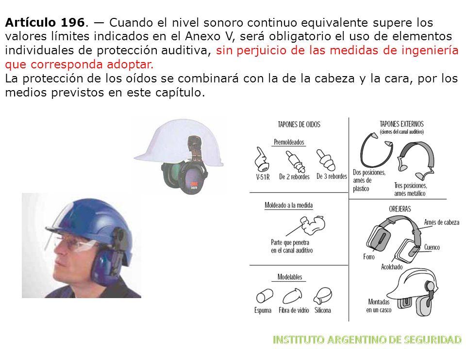 Artículo 196. — Cuando el nivel sonoro continuo equivalente supere los valores límites indicados en el Anexo V, será obligatorio el uso de elementos individuales de protección auditiva, sin perjuicio de las medidas de ingeniería que corresponda adoptar.
