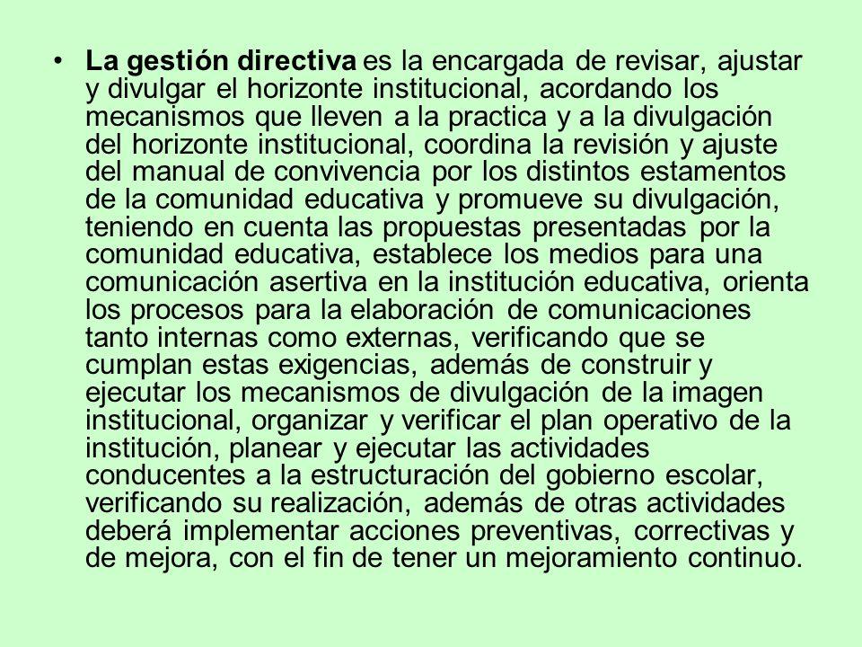 La gestión directiva es la encargada de revisar, ajustar y divulgar el horizonte institucional, acordando los mecanismos que lleven a la practica y a la divulgación del horizonte institucional, coordina la revisión y ajuste del manual de convivencia por los distintos estamentos de la comunidad educativa y promueve su divulgación, teniendo en cuenta las propuestas presentadas por la comunidad educativa, establece los medios para una comunicación asertiva en la institución educativa, orienta los procesos para la elaboración de comunicaciones tanto internas como externas, verificando que se cumplan estas exigencias, además de construir y ejecutar los mecanismos de divulgación de la imagen institucional, organizar y verificar el plan operativo de la institución, planear y ejecutar las actividades conducentes a la estructuración del gobierno escolar, verificando su realización, además de otras actividades deberá implementar acciones preventivas, correctivas y de mejora, con el fin de tener un mejoramiento continuo.