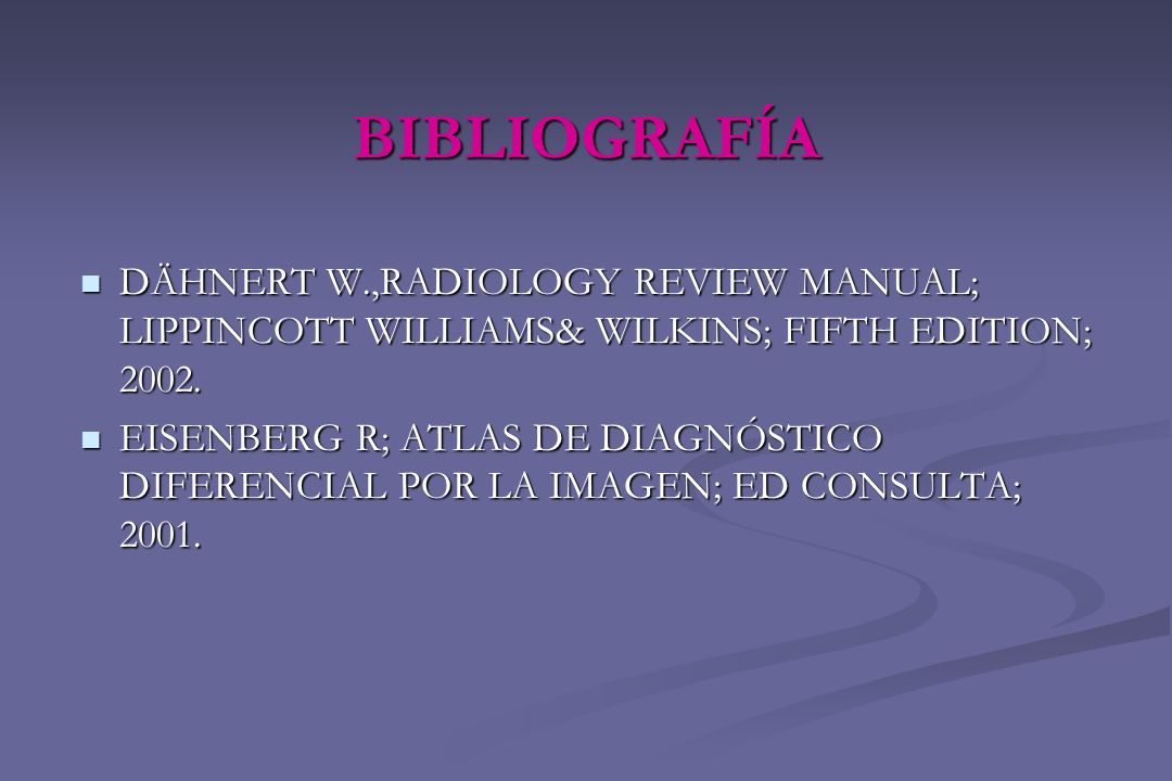 BIBLIOGRAFÍADÄHNERT W.,RADIOLOGY REVIEW MANUAL; LIPPINCOTT WILLIAMS& WILKINS; FIFTH EDITION; 2002.