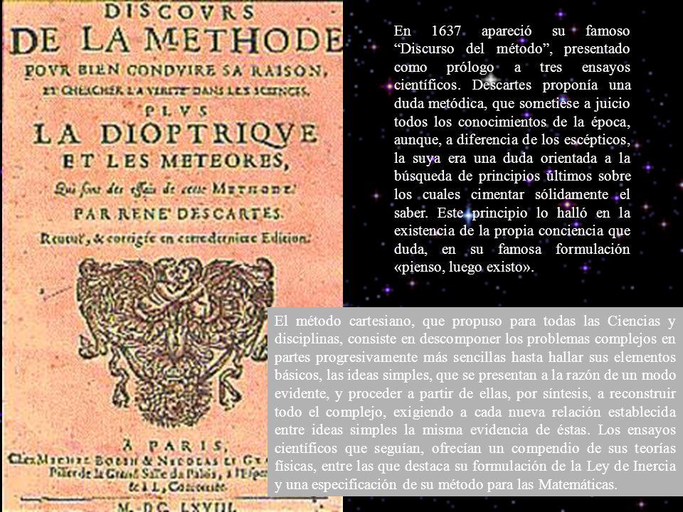 En 1637 apareció su famoso Discurso del método , presentado como prólogo a tres ensayos científicos. Descartes proponía una duda metódica, que sometiese a juicio todos los conocimientos de la época, aunque, a diferencia de los escépticos, la suya era una duda orientada a la búsqueda de principios últimos sobre los cuales cimentar sólidamente el saber. Este principio lo halló en la existencia de la propia conciencia que duda, en su famosa formulación «pienso, luego existo».